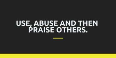 Use, Abuse and then Praise others.