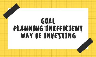 Goal Planning: Inefficient way of Investing
